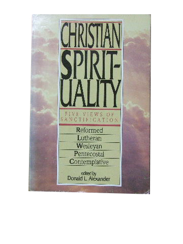 Image for Christian Spirituality  Five Views of Sanctification: Reformed, Lutheran, Wesleyan, Pentecostal, Contemplative