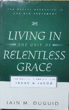 Image for Living in the Grip of Relentless Grace. The Gospel in the Lives of Isaac and Jacob  (The Gospel According to the Old Testament)