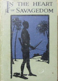 Image for In the Heart of Savagedom. Reminiscences of Life and Adventure During a Quarer of a Century of Pioneering Missionary Labours in the Wilds of East Equatorial Africa.