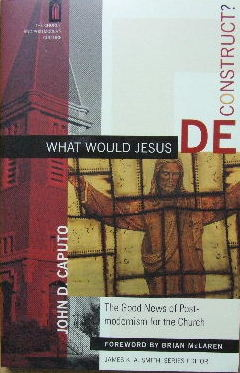 Image for What would Jesus Deconstruct?  The good news of post-modernism for the church