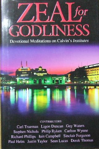 Image for Zeal For Godliness  Devotional meditations on Calvin's 'Institutes'
