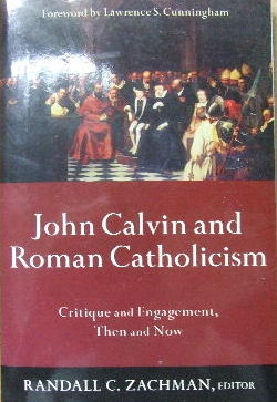 Image for John Calvin And Roman Catholicism  Critique and engagement, then and now