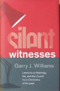 Image for Silent Witnesses  LESSONS ON THEOLOGY, LIFE, AND THE CHURCH FROM CHRISTIANS OF THE PAST