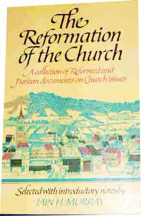 Image for The Reformation of the Church  A Collection of Reformed and Puritan Documents on Church Issues