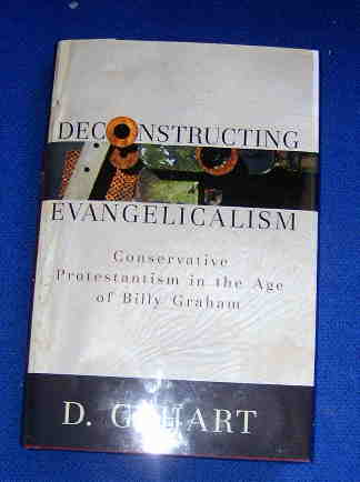 Image for Deconstructing Evangelicalism  Conservative Protestantism in the Age of Billy Graham