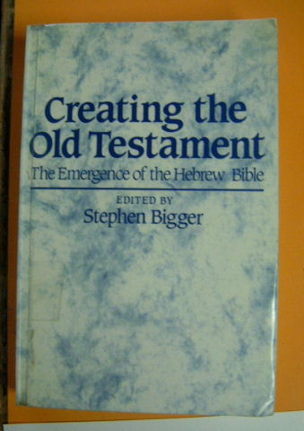 Image for Creating the Old Testament: The Emergence of the Hebrew Bible.