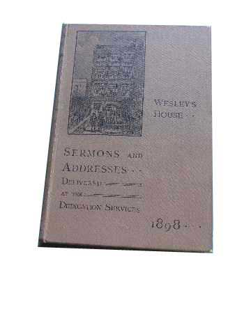 Image for WESLEY'S HOUSE SERMONS AND ADDRESSES DELIVERED IN WESLEY'S CHAPEL AT THE DEDICATION SERVICES HELD ON FEBRUARY 27 AND 28, MARCH 1 AND 2 1898.