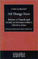 Image for All Things New: Reform of Church and Society in Schleiermacher's Christian Ethics  (Columbia Series in Reformed Theology)