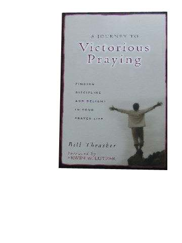 Image for A Journey to Victorious Praying  Finding Discipline and Delight in Your Prayer Life