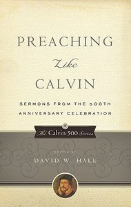 Image for Preaching Like Calvin  Sermons from the 500th Anniversary Celebration (The Calvin 500 Series)