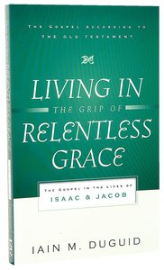Image for Living in the Grip of Relentless Grace: The Gospel in the Lives of Isaac & Jacob   (The Gospel According to the Old Testament)