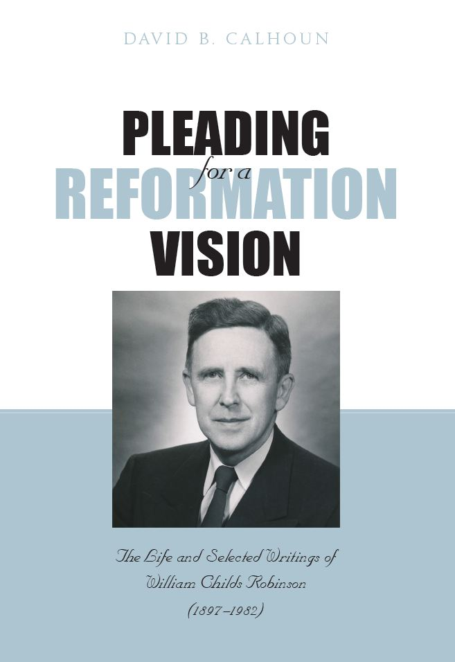 Image for Pleading for a Reformation Vision  THE LIFE AND SELECTED WRITINGS OF WILLIAM CHILDS ROBINSON